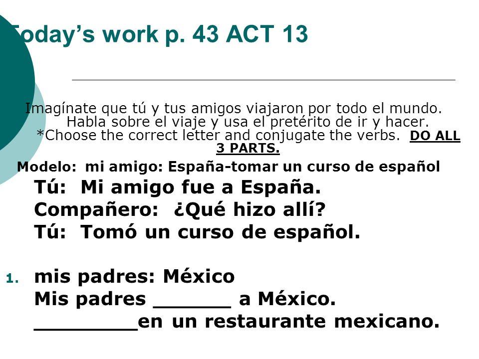 Todays work p. 43 ACT 13 Imagínate que tú y tus amigos viajaron por todo el mundo. Habla sobre el viaje y usa el pretérito de ir y hacer. *Choose the