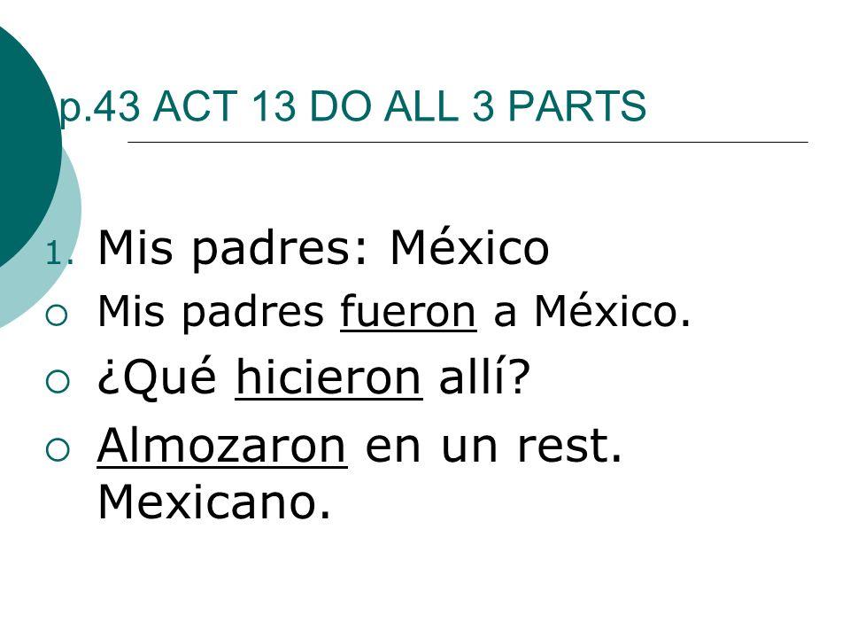 p.43 ACT 13 DO ALL 3 PARTS 1. Mis padres: México Mis padres fueron a México. ¿Qué hicieron allí? Almozaron en un rest. Mexicano.