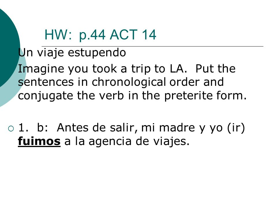 HW: p.44 ACT 14 Un viaje estupendo Imagine you took a trip to LA. Put the sentences in chronological order and conjugate the verb in the preterite for