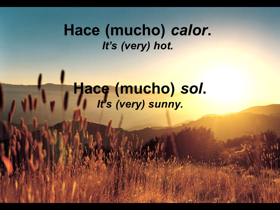Hace (mucho) calor. Its (very) hot. Hace (mucho) sol. Its (very) sunny.