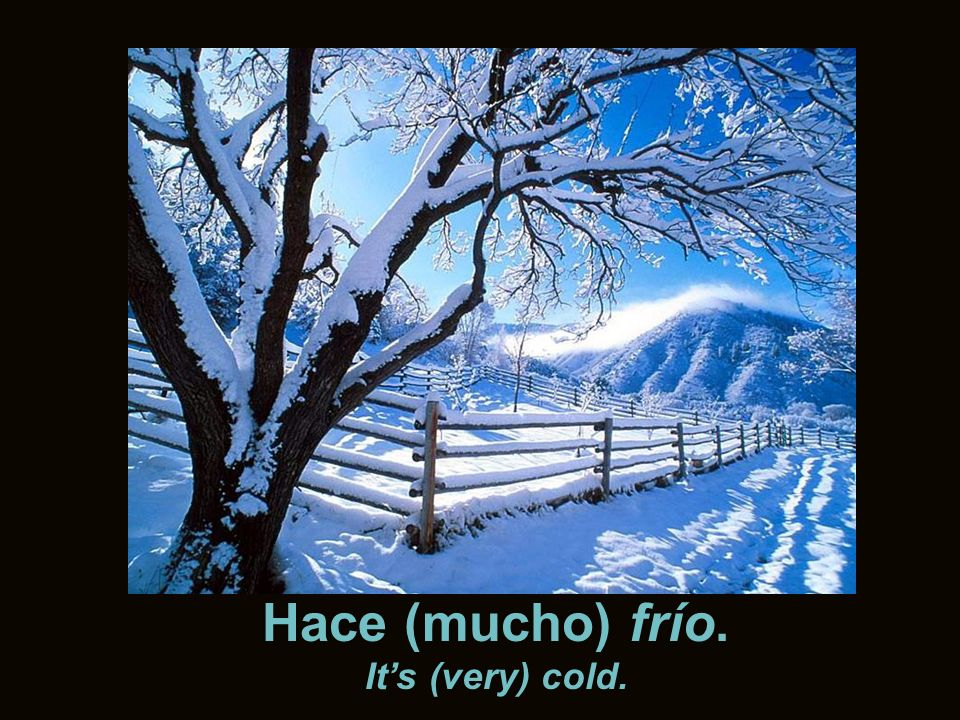 Hace (mucho) frío. Its (very) cold.