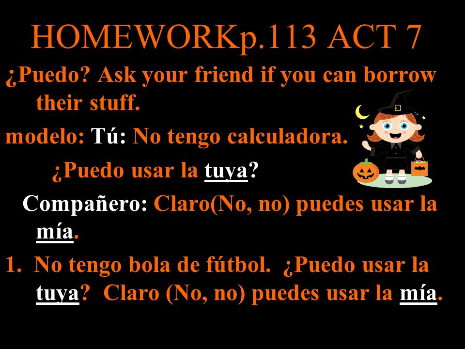 HOMEWORKp.113 ACT 7 ¿ Puedo? Ask your friend if you can borrow their stuff. modelo: Tú: No tengo calculadora. ¿Puedo usar la tuya? Compañero: Claro(No