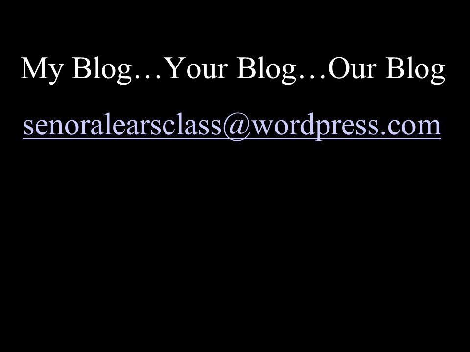 My Blog…Your Blog…Our Blog senoralearsclass@wordpress.com