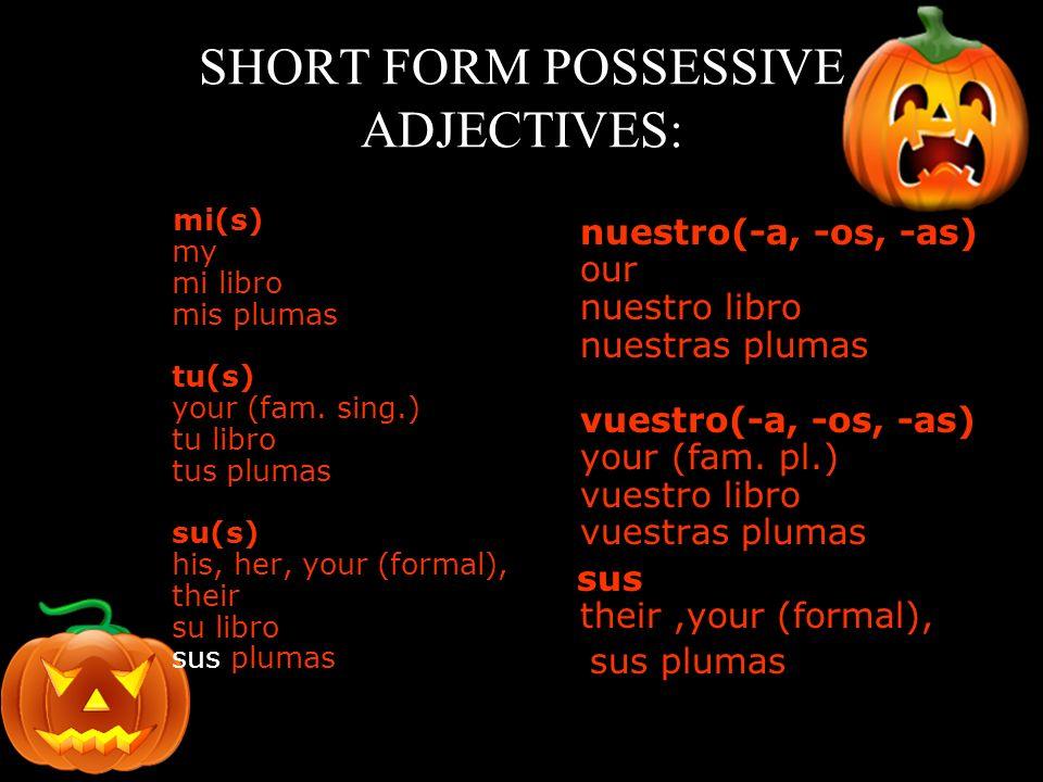 SHORT FORM POSSESSIVE ADJECTIVES: mi(s) my mi libro mis plumas tu(s) your (fam. sing.) tu libro tus plumas su(s) his, her, your (formal), their su lib