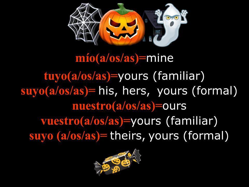 mío(a/os/as)= mine tuyo(a/os/as)= yours (familiar) suyo(a/os/as)= his, hers, yours (formal) nuestro(a/os/as)= ours vuestro(a/os/as)= yours (familiar)
