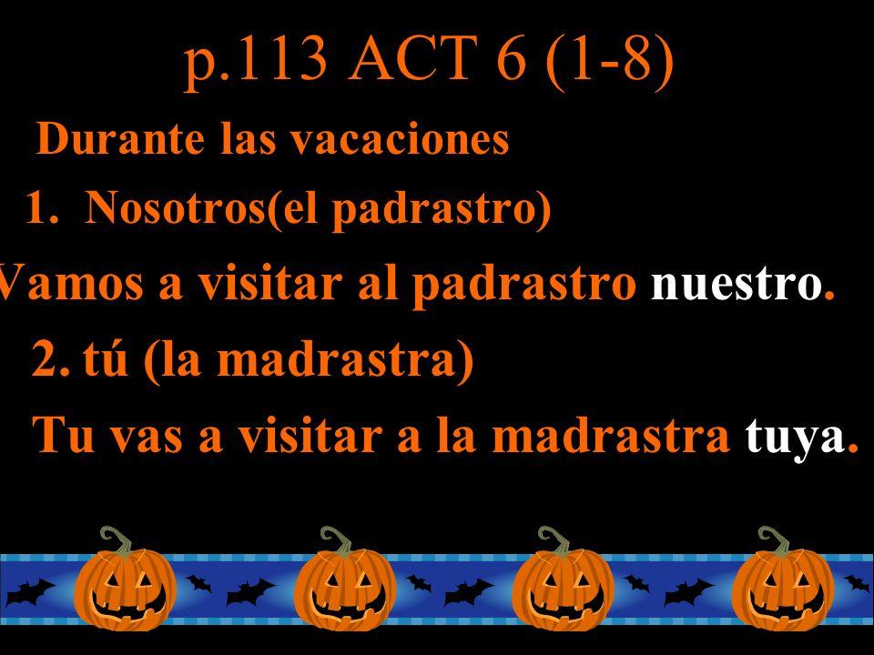 p.113 ACT 6 (1-8) Durante las vacaciones 1. Nosotros(el padrastro) Vamos a visitar al padrastro nuestro. 2.tú (la madrastra) Tu vas a visitar a la mad