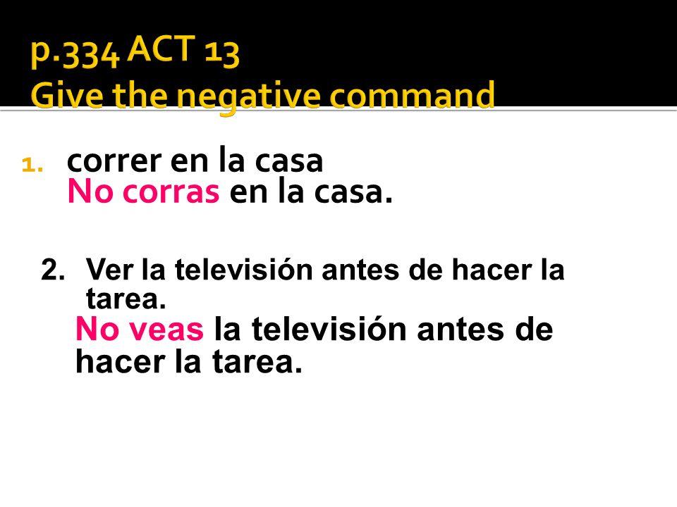 1. correr en la casa No corras en la casa. 2.Ver la televisión antes de hacer la tarea.