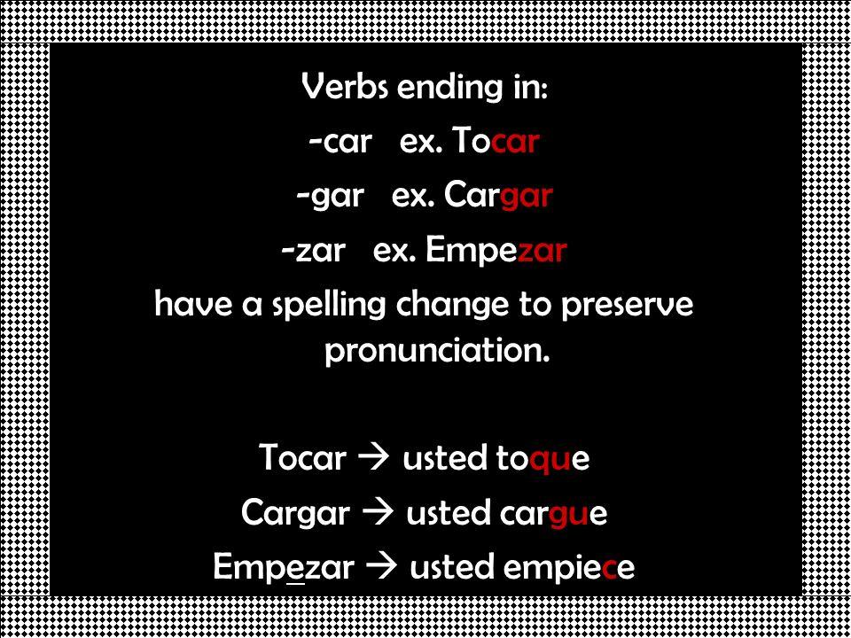 Verbs ending in: -car ex. Tocar -gar ex. Cargar -zar ex. Empezar have a spelling change to preserve pronunciation. Tocar usted toque Cargar usted carg