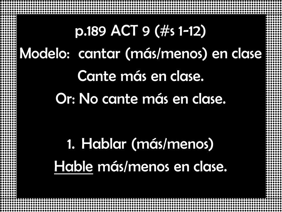 p.189 ACT 9 (#s 1-12) Modelo: cantar (más/menos) en clase Cante más en clase. Or: No cante más en clase. 1.Hablar (más/menos) Hable más/menos en clase