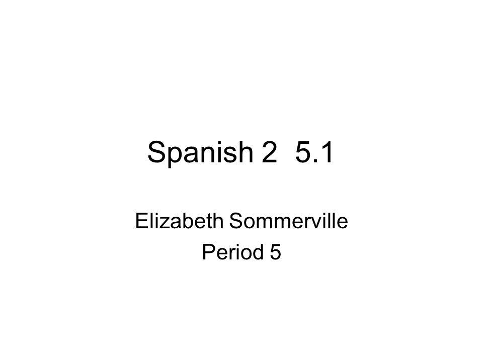 Spanish 2 5.1 Elizabeth Sommerville Period 5
