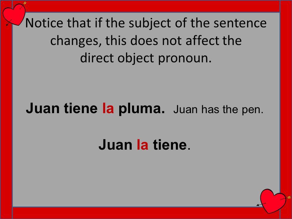 Notice that if the subject of the sentence changes, this does not affect the direct object pronoun. Juan la tiene. Juan tiene la pluma. Juan has the p