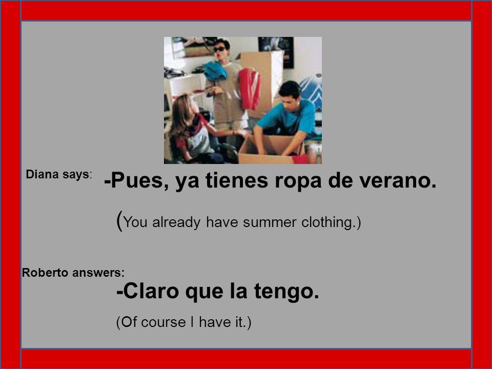 Diana says: -Pues, ya tienes ropa de verano. ( You already have summer clothing.) Roberto answers: -Claro que la tengo. (Of course I have it.)