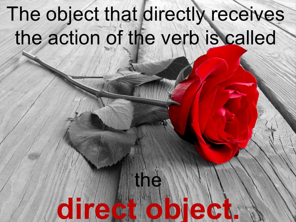 The object that directly receives the action of the verb is called the direct object.