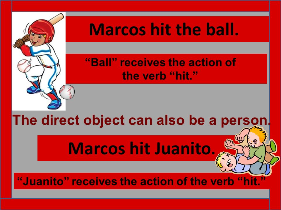 Marcos hit the ball. Ball receives the action of the verb hit. Marcos hit Juanito. Juanito receives the action of the verb hit. The direct object can
