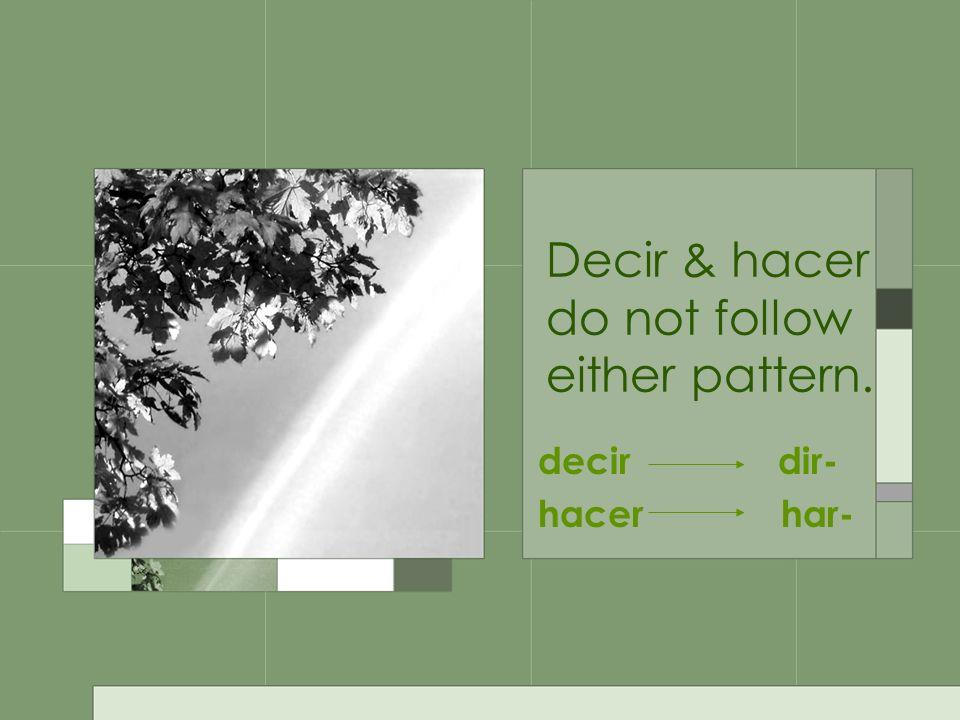 Decir & hacer do not follow either pattern. decir dir- hacer har-