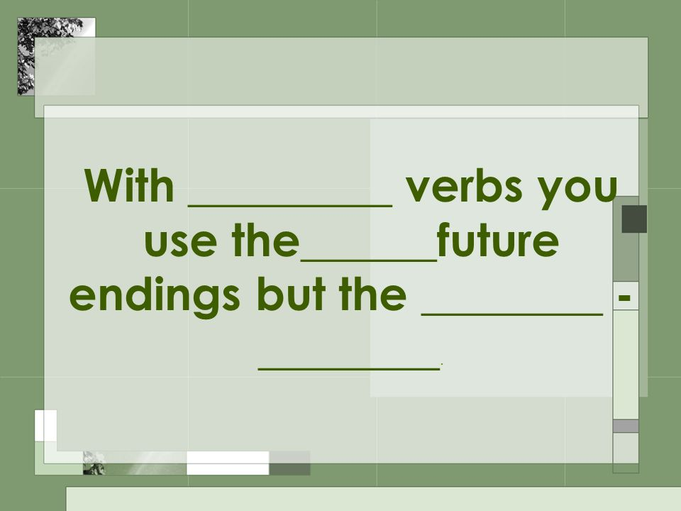 With _________ verbs you use the______future endings but the ________ - ________.