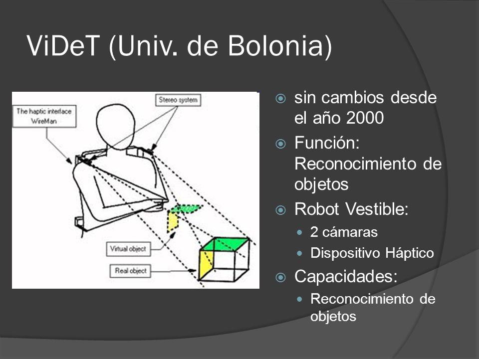 ViDeT (Univ. de Bolonia) sin cambios desde el año 2000 Función: Reconocimiento de objetos Robot Vestible: 2 cámaras Dispositivo Háptico Capacidades: R