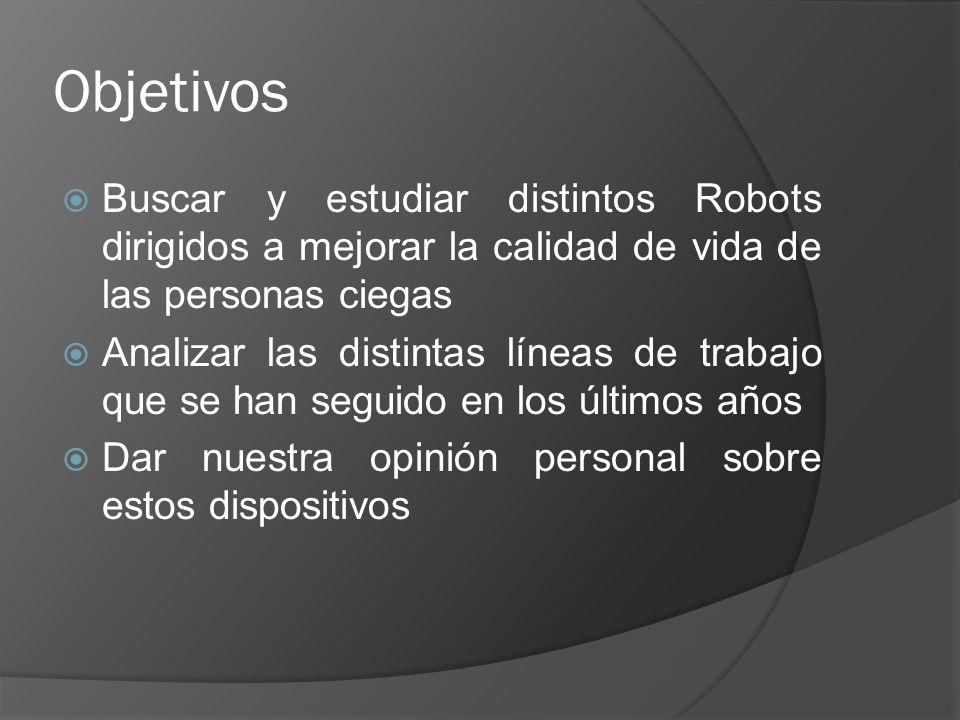 Objetivos Buscar y estudiar distintos Robots dirigidos a mejorar la calidad de vida de las personas ciegas Analizar las distintas líneas de trabajo qu