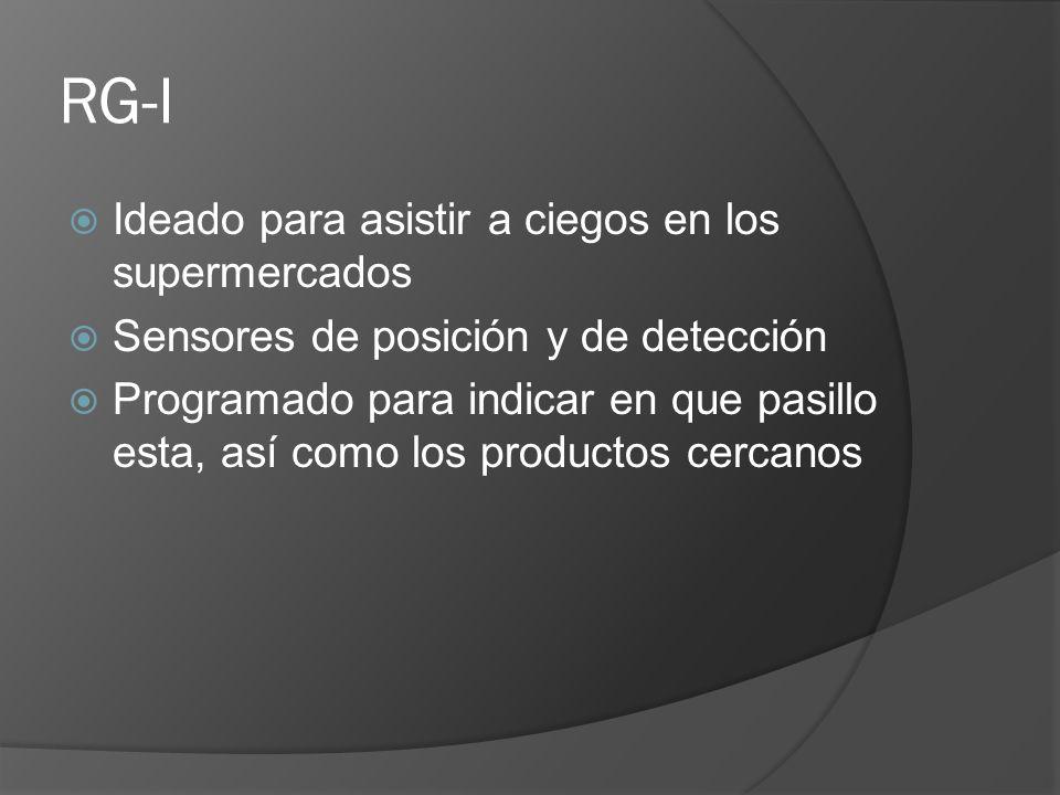 RG-I Ideado para asistir a ciegos en los supermercados Sensores de posición y de detección Programado para indicar en que pasillo esta, así como los p