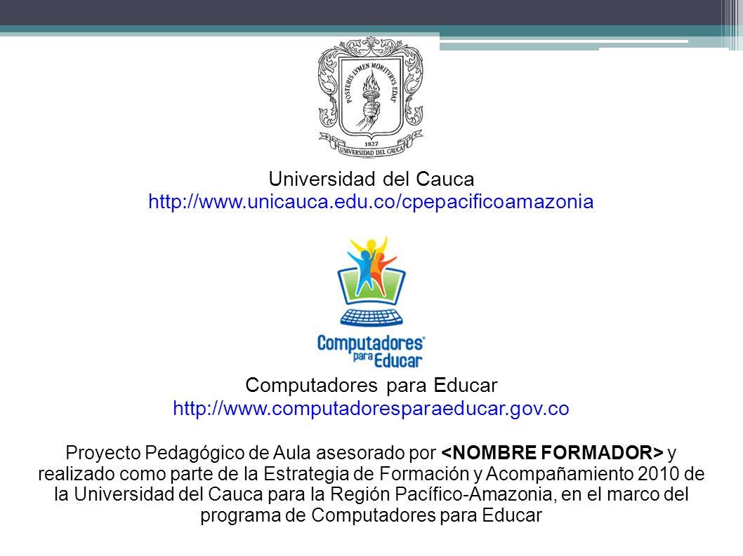 Universidad del Cauca http://www.unicauca.edu.co/cpepacificoamazonia Computadores para Educar http://www.computadoresparaeducar.gov.co Proyecto Pedagó