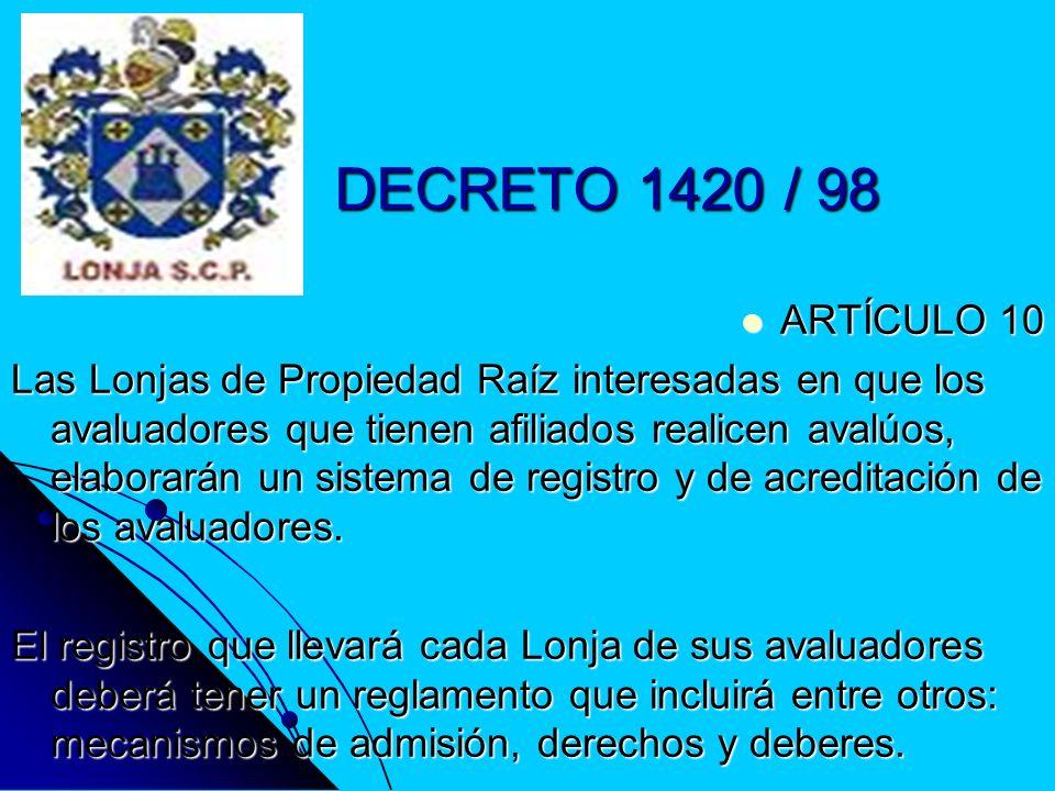 DECRETO 1420 / 98 ARTÍCULO 10 ARTÍCULO 10 Las Lonjas de Propiedad Raíz interesadas en que los avaluadores que tienen afiliados realicen avalúos, elabo