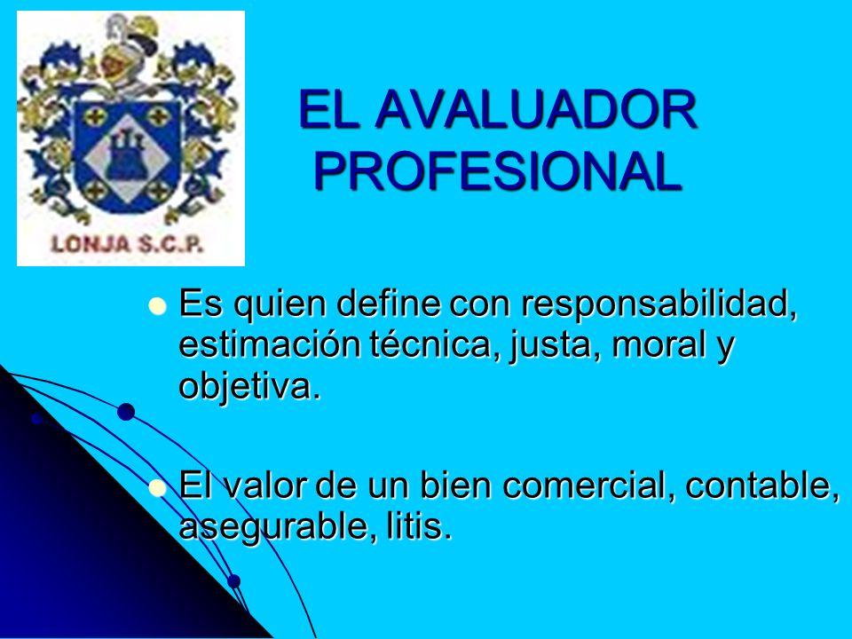 PERFIL DEL AVALUADOR Es un experto en bienes raíces, de alto nivel, con un objetivo integro, impecable, profesional, analítico, amante de su profesión, con cultura social, económica, política, que alcanza estatus especial en su entorno.