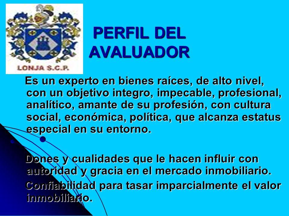 PERFIL DEL AVALUADOR Es un experto en bienes raíces, de alto nivel, con un objetivo integro, impecable, profesional, analítico, amante de su profesión