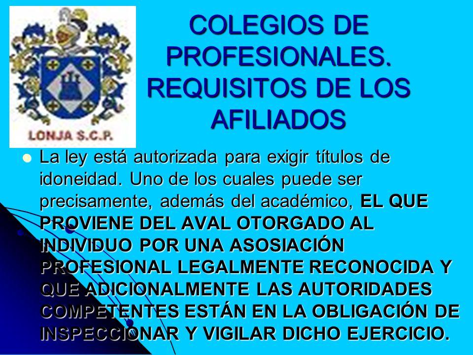 COLEGIOS DE PROFESIONALES. REQUISITOS DE LOS AFILIADOS La ley está autorizada para exigir títulos de idoneidad. Uno de los cuales puede ser precisamen