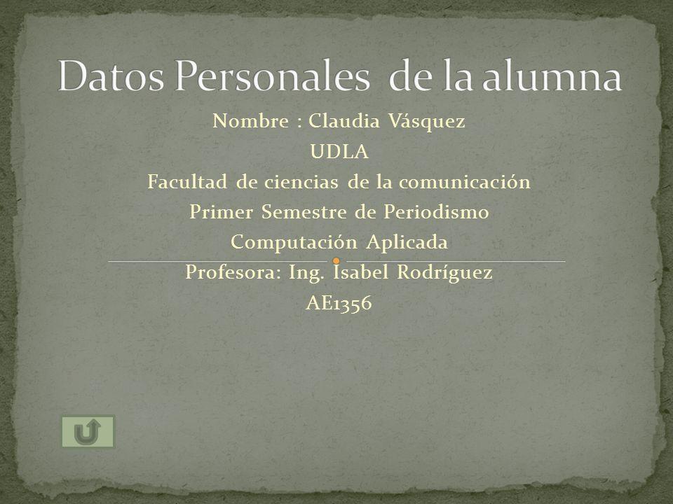Nombre : Claudia Vásquez UDLA Facultad de ciencias de la comunicación Primer Semestre de Periodismo Computación Aplicada Profesora: Ing. Isabel Rodríg