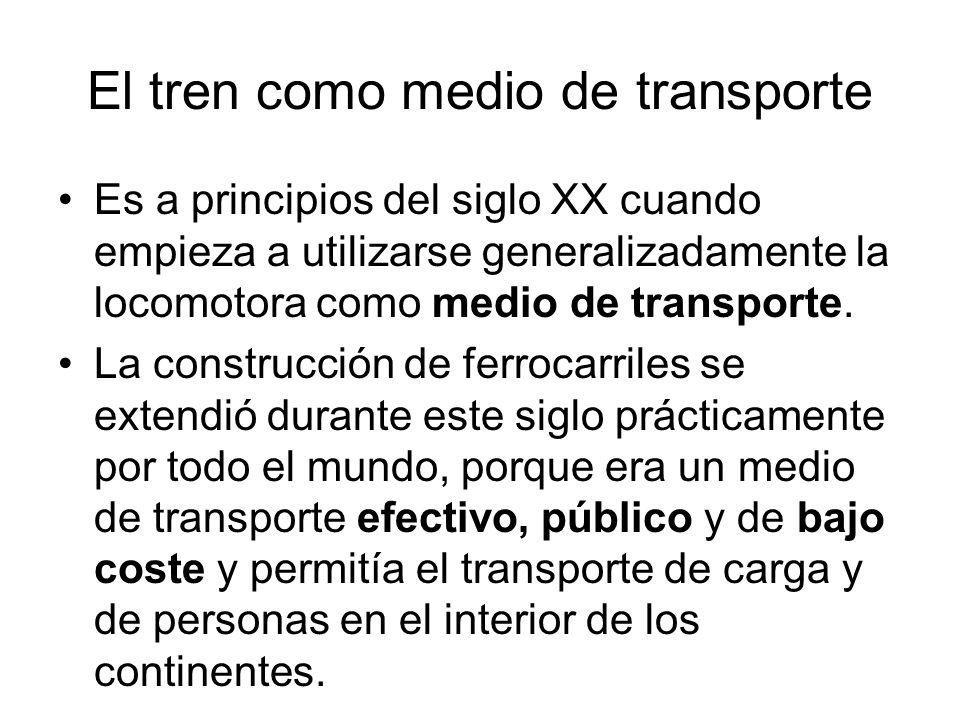 El tren como medio de transporte Es a principios del siglo XX cuando empieza a utilizarse generalizadamente la locomotora como medio de transporte. La