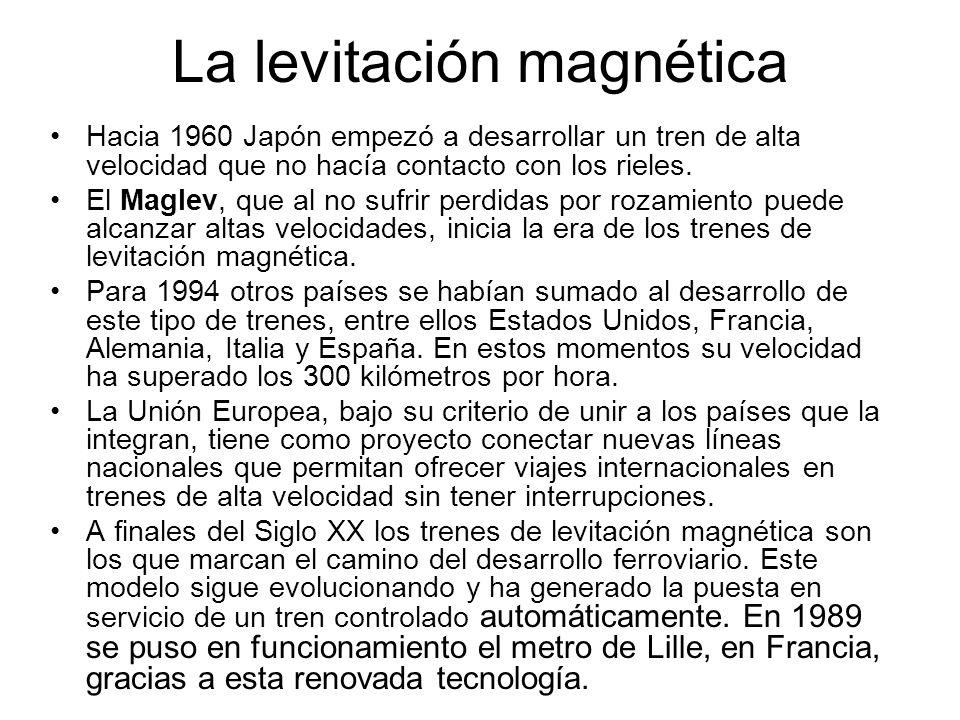 La levitación magnética Hacia 1960 Japón empezó a desarrollar un tren de alta velocidad que no hacía contacto con los rieles. El Maglev, que al no suf