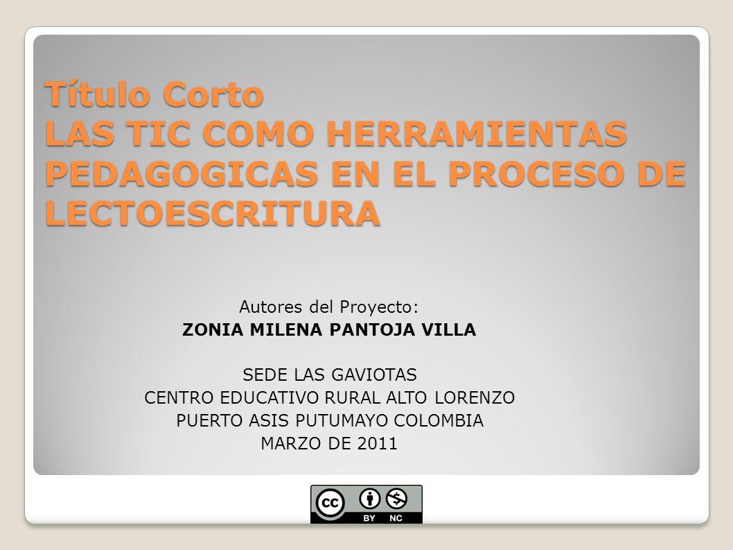 Título Corto LAS TIC COMO HERRAMIENTAS PEDAGOGICAS EN EL PROCESO DE LECTOESCRITURA Autores del Proyecto: ZONIA MILENA PANTOJA VILLA SEDE LAS GAVIOTAS