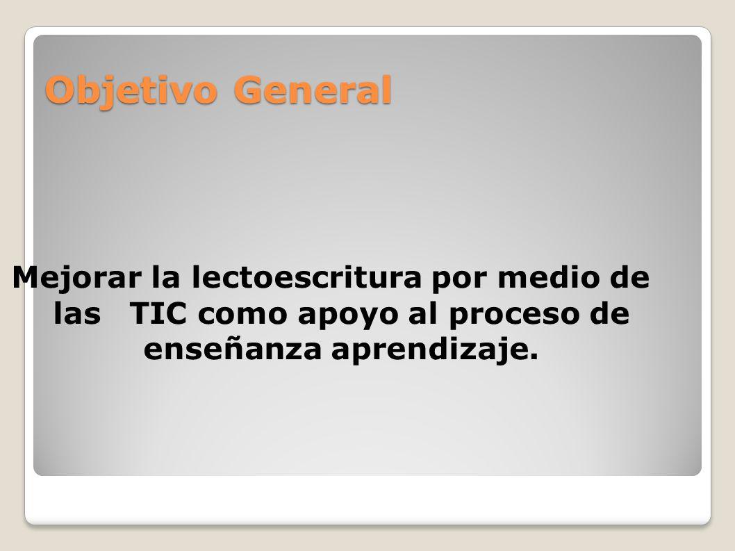 Objetivo General Mejorar la lectoescritura por medio de las TIC como apoyo al proceso de enseñanza aprendizaje.