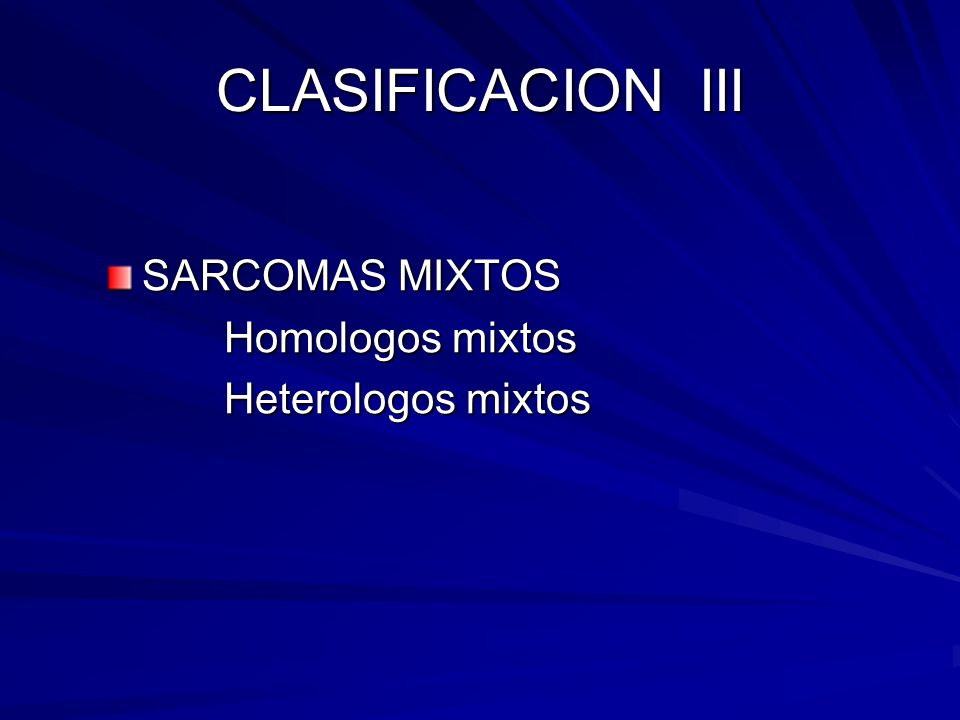 CLASIFICACION III SARCOMAS MIXTOS Homologos mixtos Homologos mixtos Heterologos mixtos Heterologos mixtos