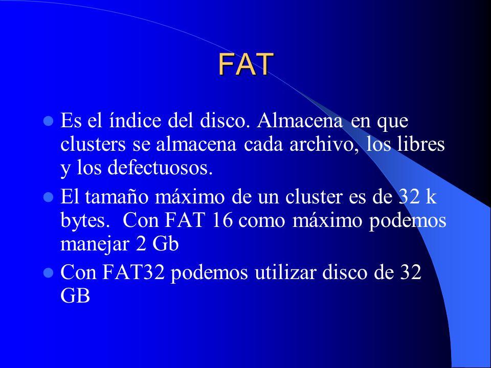 FAT Es el índice del disco. Almacena en que clusters se almacena cada archivo, los libres y los defectuosos. El tamaño máximo de un cluster es de 32 k
