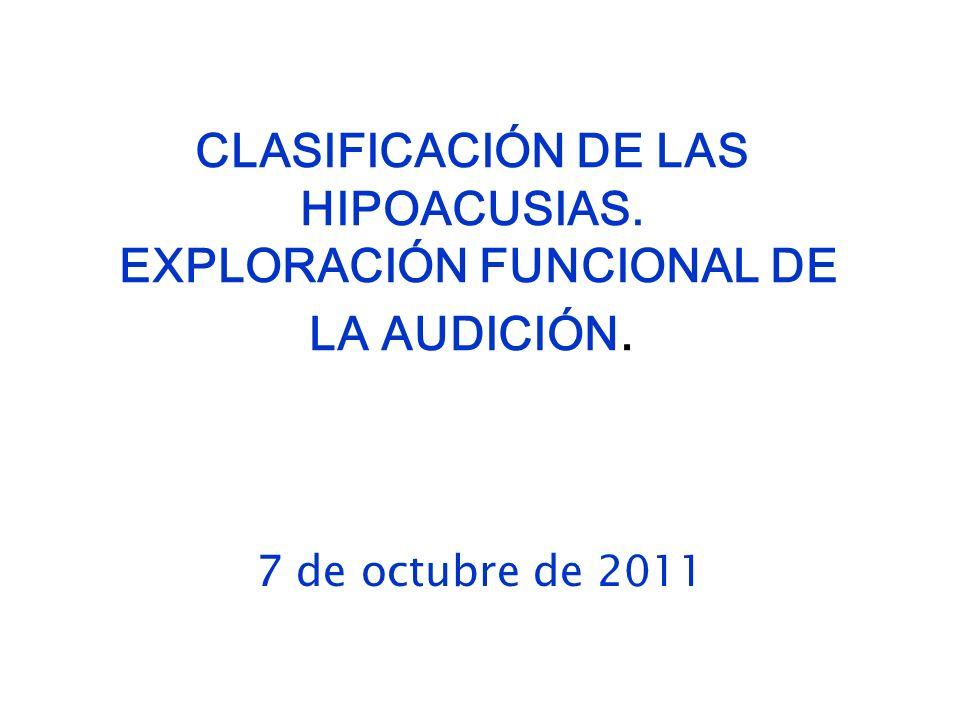 CLASIFICACIÓN DE LAS HIPOACUSIAS. EXPLORACIÓN FUNCIONAL DE LA AUDICIÓN. 7 de octubre de 2011