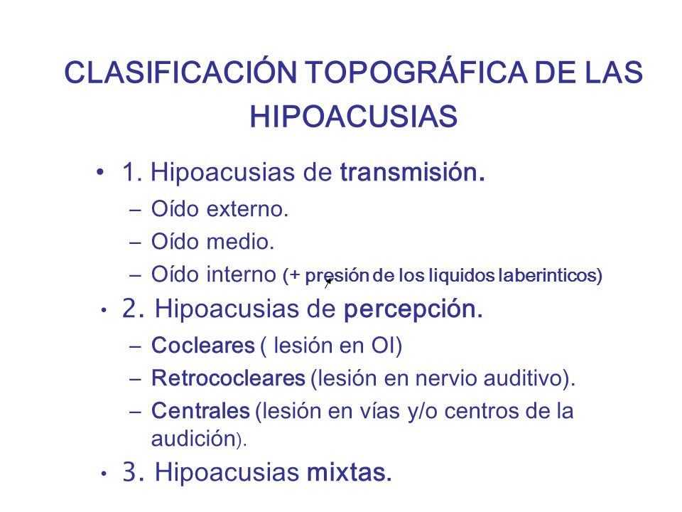 CLASIFICACIÓN TOPOGRÁFICA DE LAS HIPOACUSIAS 1. Hipoacusias de transmisión. –Oído externo. –Oído medio. –Oído interno (+ presión de los liquidos laber