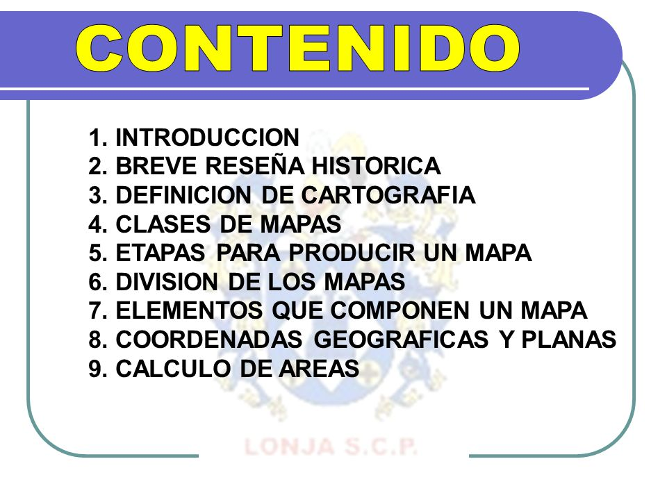 1. INTRODUCCION 2. BREVE RESEÑA HISTORICA 3. DEFINICION DE CARTOGRAFIA 4. CLASES DE MAPAS 5. ETAPAS PARA PRODUCIR UN MAPA 6. DIVISION DE LOS MAPAS 7.