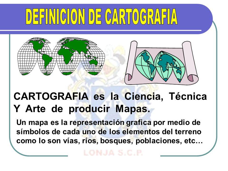 CARTOGRAFIA es la Ciencia, Técnica Y Arte de producir Mapas. Un mapa es la representación grafica por medio de símbolos de cada uno de los elementos d