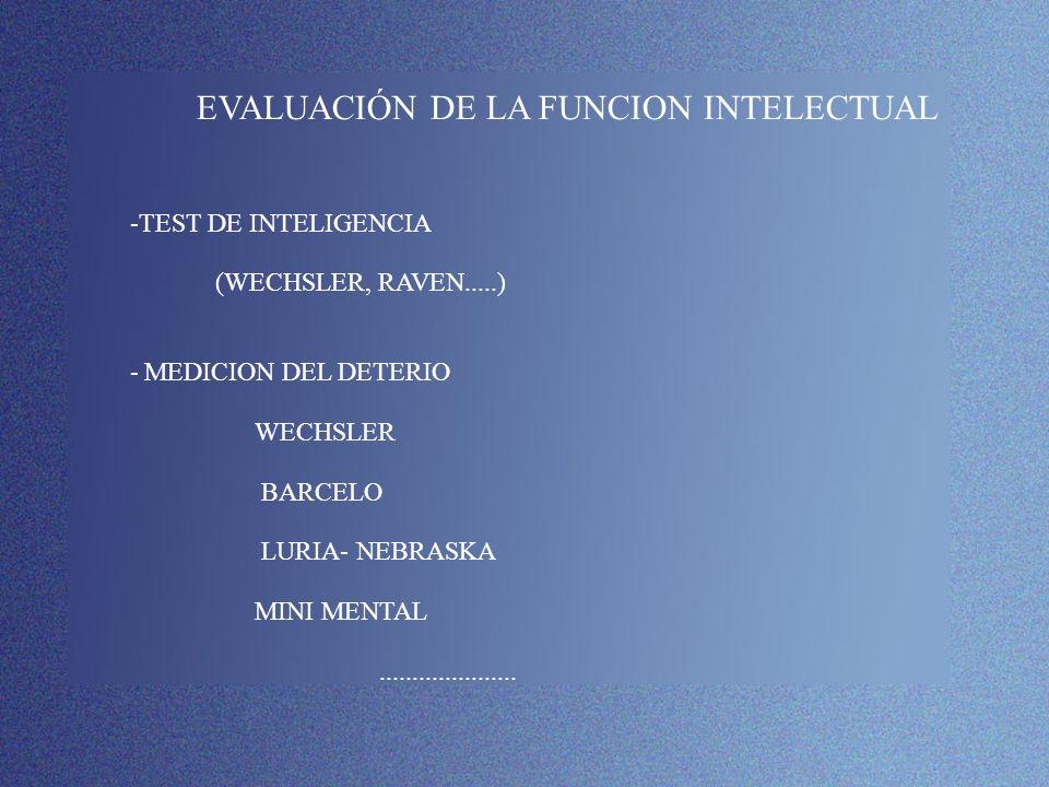 EVALUACIÓN DE LA FUNCION INTELECTUAL -TEST DE INTELIGENCIA (WECHSLER, RAVEN.....) - MEDICION DEL DETERIO WECHSLER BARCELO LURIA- NEBRASKA MINI MENTAL.