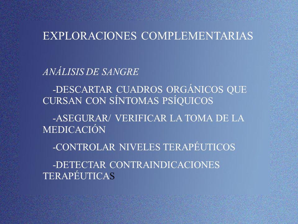 EXPLORACIONES COMPLEMENTARIAS ANÁLISIS DE SANGRE -DESCARTAR CUADROS ORGÁNICOS QUE CURSAN CON SÍNTOMAS PSÍQUICOS -ASEGURAR/ VERIFICAR LA TOMA DE LA MED