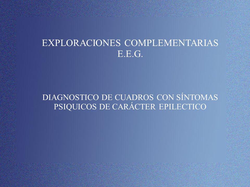 EXPLORACIONES COMPLEMENTARIAS E.E.G. DIAGNOSTICO DE CUADROS CON SÍNTOMAS PSIQUICOS DE CARÁCTER EPILECTICO