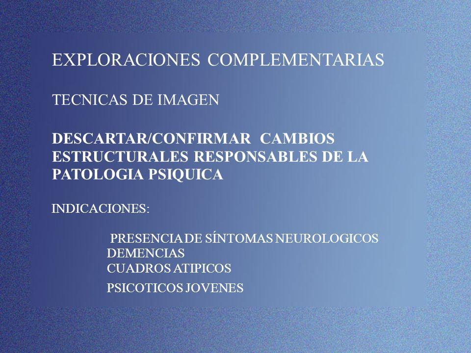 EXPLORACIONES COMPLEMENTARIAS TECNICAS DE IMAGEN DESCARTAR/CONFIRMAR CAMBIOS ESTRUCTURALES RESPONSABLES DE LA PATOLOGIA PSIQUICA INDICACIONES: PRESENC