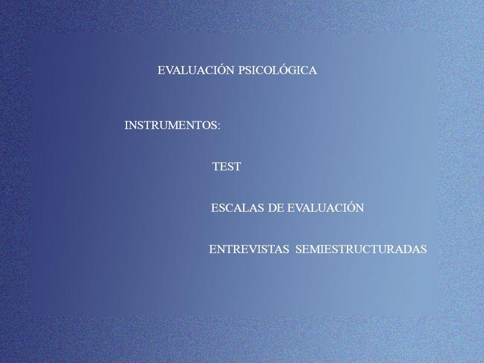 EVALUACIÓN PSICOLÓGICA INSTRUMENTOS: TEST ESCALAS DE EVALUACIÓN ENTREVISTAS SEMIESTRUCTURADAS