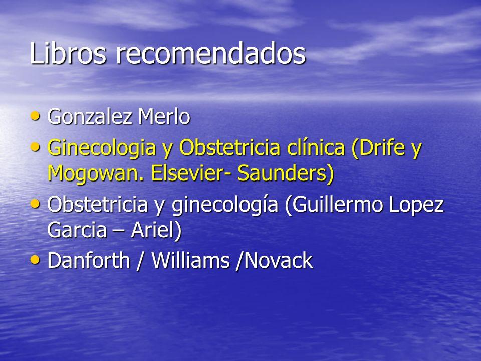 Libros recomendados Gonzalez Merlo Gonzalez Merlo Ginecologia y Obstetricia clínica (Drife y Mogowan. Elsevier- Saunders) Ginecologia y Obstetricia cl