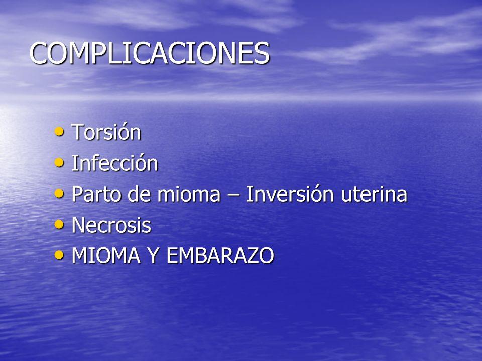 COMPLICACIONES Torsión Torsión Infección Infección Parto de mioma – Inversión uterina Parto de mioma – Inversión uterina Necrosis Necrosis MIOMA Y EMB