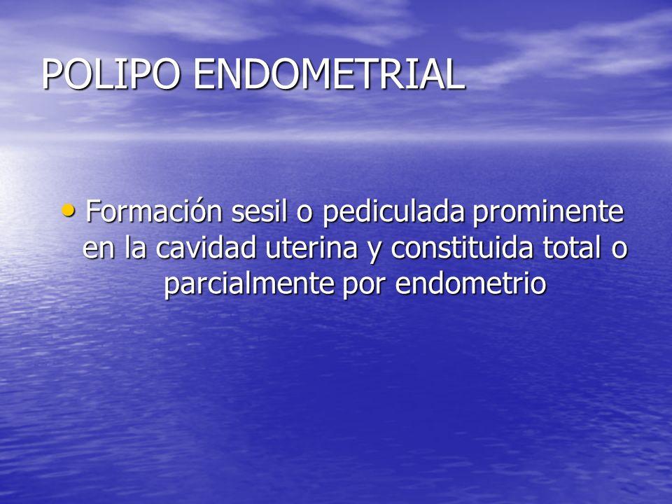 POLIPO ENDOMETRIAL Formación sesil o pediculada prominente en la cavidad uterina y constituida total o parcialmente por endometrio Formación sesil o p