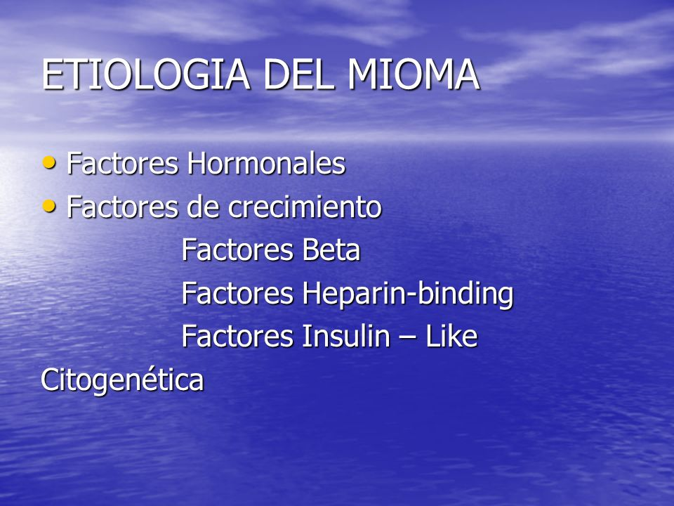 ETIOLOGIA DEL MIOMA Factores Hormonales Factores Hormonales Factores de crecimiento Factores de crecimiento Factores Beta Factores Beta Factores Hepar