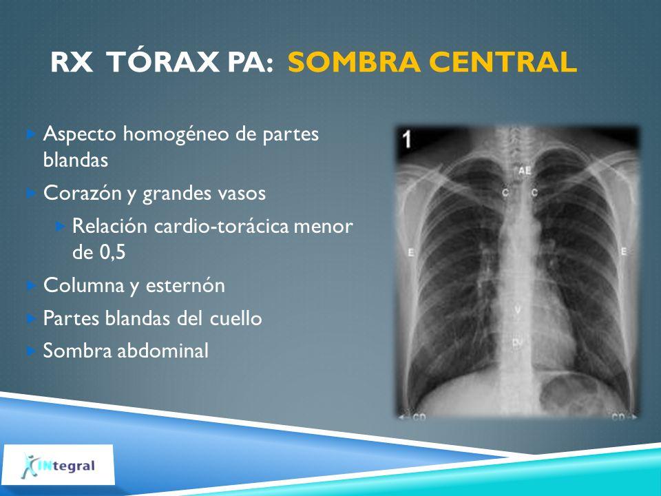 RX TÓRAX PA: SOMBRA CENTRAL Aspecto homogéneo de partes blandas Corazón y grandes vasos Relación cardio-torácica menor de 0,5 Columna y esternón Parte