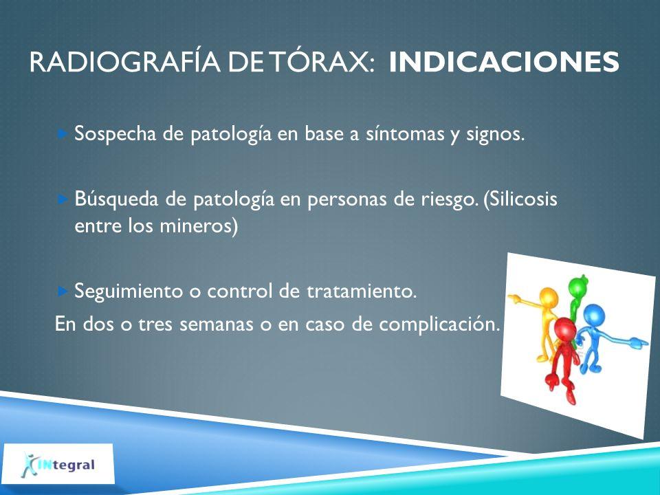 RADIOGRAFÍA DE TÓRAX: INDICACIONES Sospecha de patología en base a síntomas y signos. Búsqueda de patología en personas de riesgo. (Silicosis entre lo